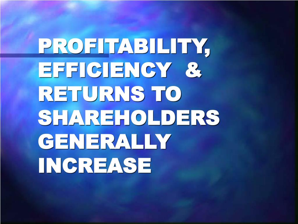 PROFITABILITY, EFFICIENCY  & RETURNS TO SHAREHOLDERS GENERALLY INCREASE
