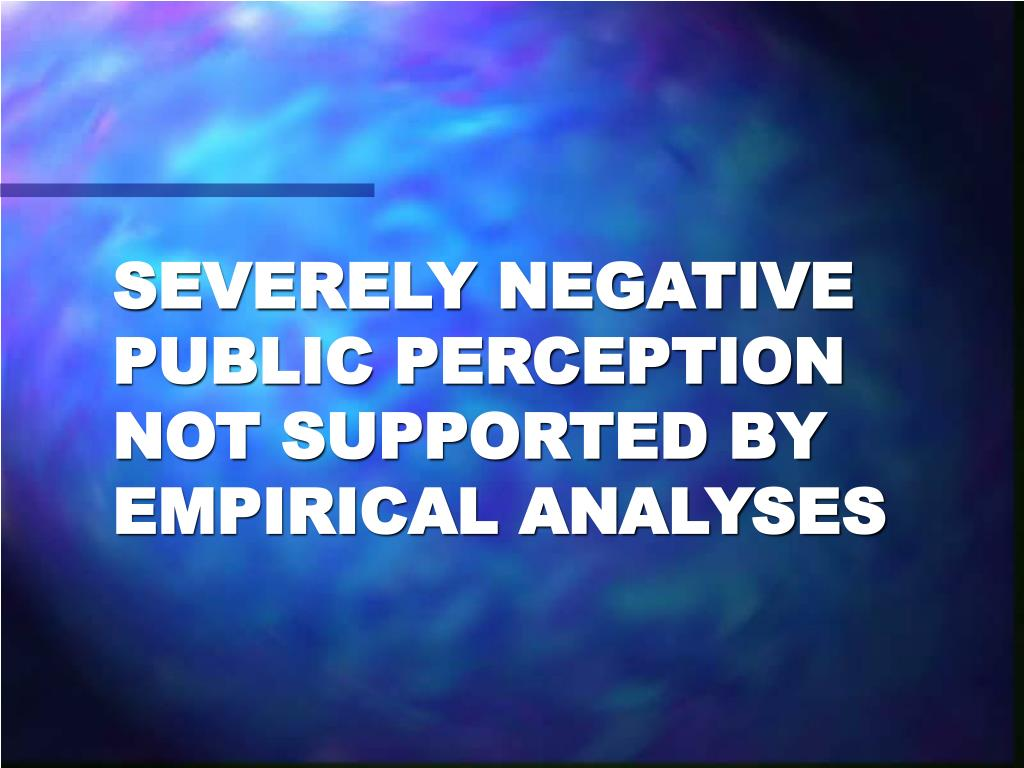SEVERELY NEGATIVE PUBLIC PERCEPTION NOT SUPPORTED BY EMPIRICAL ANALYSES