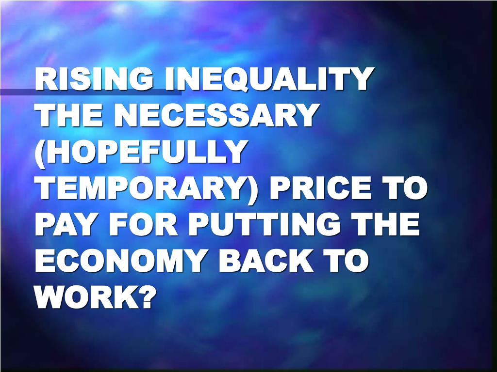 RISING INEQUALITY THE NECESSARY (HOPEFULLY TEMPORARY) PRICE TO PAY FOR PUTTING THE ECONOMY BACK TO WORK?