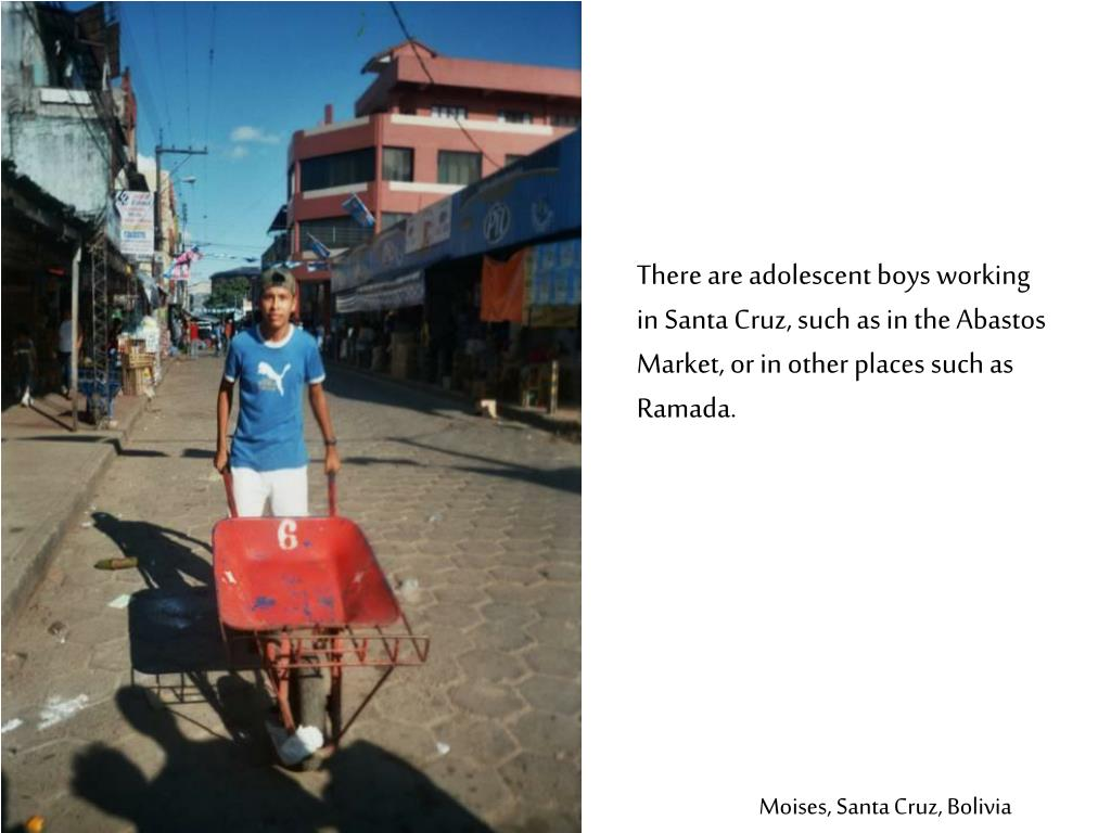 There are adolescent boys working in Santa Cruz, such as in the Abastos Market, or in other places such as Ramada.