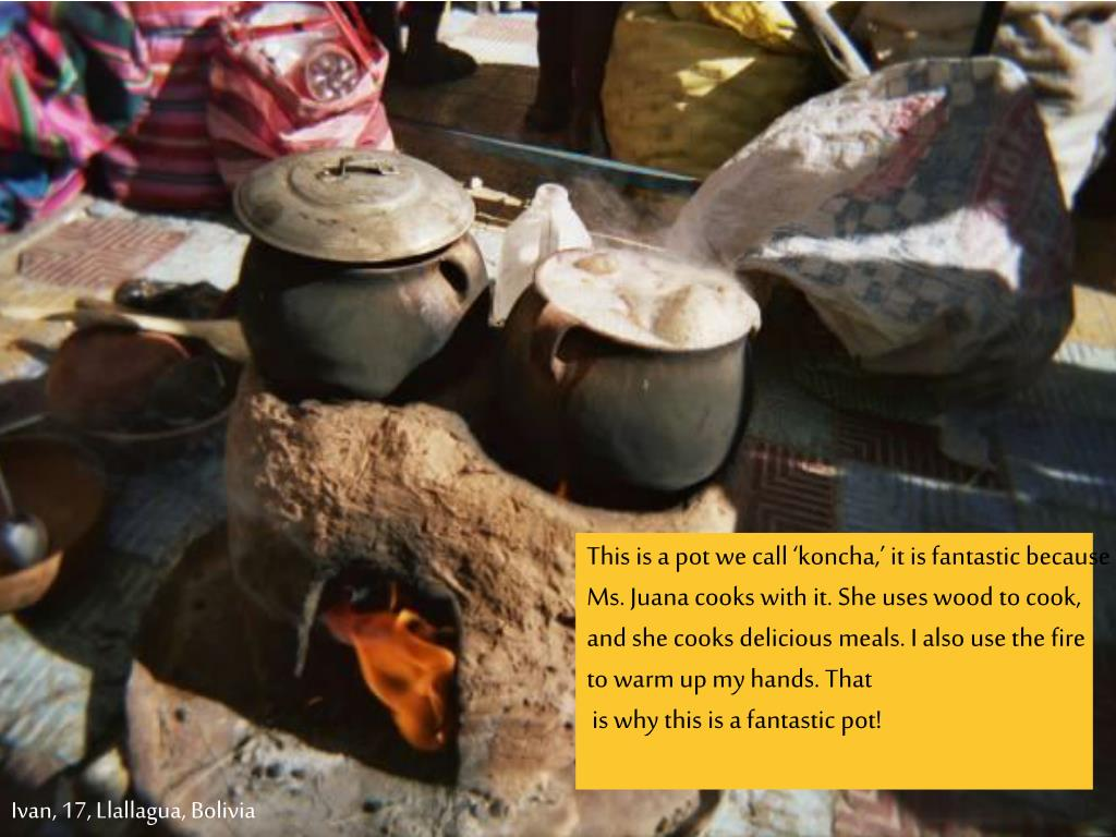 This is a pot we call 'koncha,' it is fantastic because Ms. Juana cooks with it. She uses wood to cook, and she cooks delicious meals. I also use the fire to warm up my hands. That