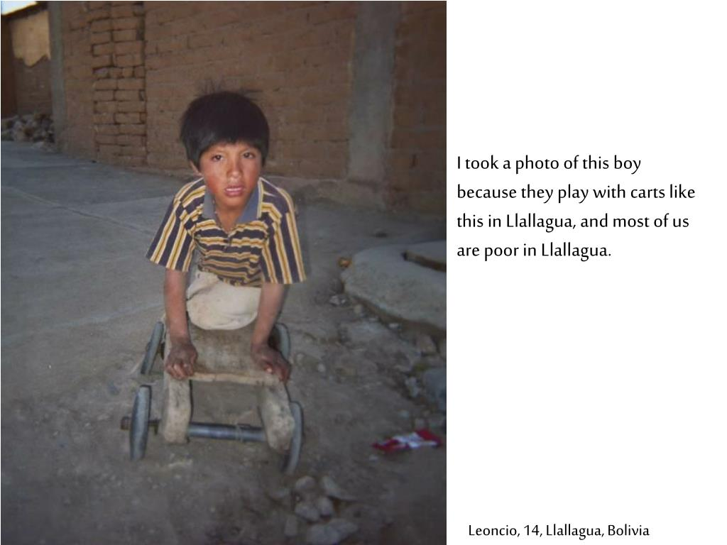 I took a photo of this boy because they play with carts like this in Llallagua, and most of us are poor in Llallagua.