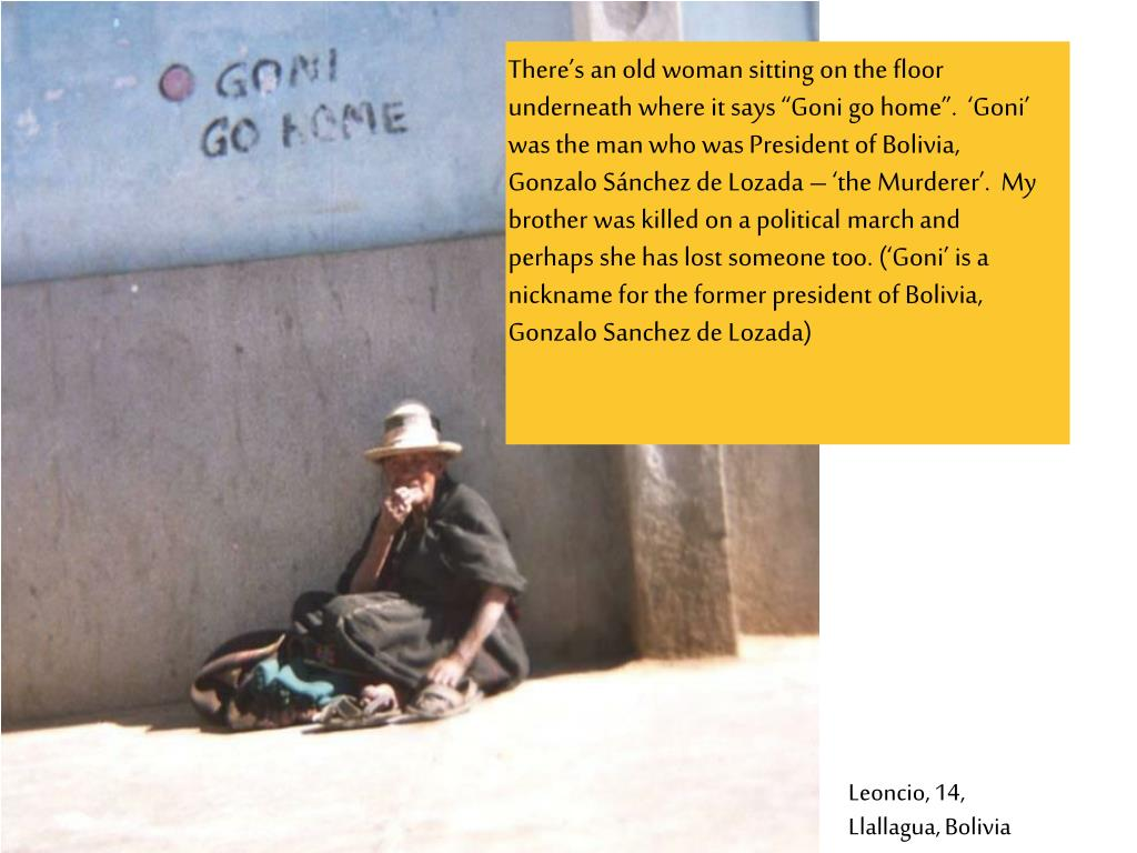 """There's an old woman sitting on the floor underneath where it says """"Goni go home"""".  'Goni' was the man who was President of Bolivia, Gonzalo Sánchez de Lozada – 'the Murderer'.  My brother was killed on a political march and perhaps she has lost someone too. ('Goni' is a nickname for the former president of Bolivia, Gonzalo Sanchez de Lozada)"""