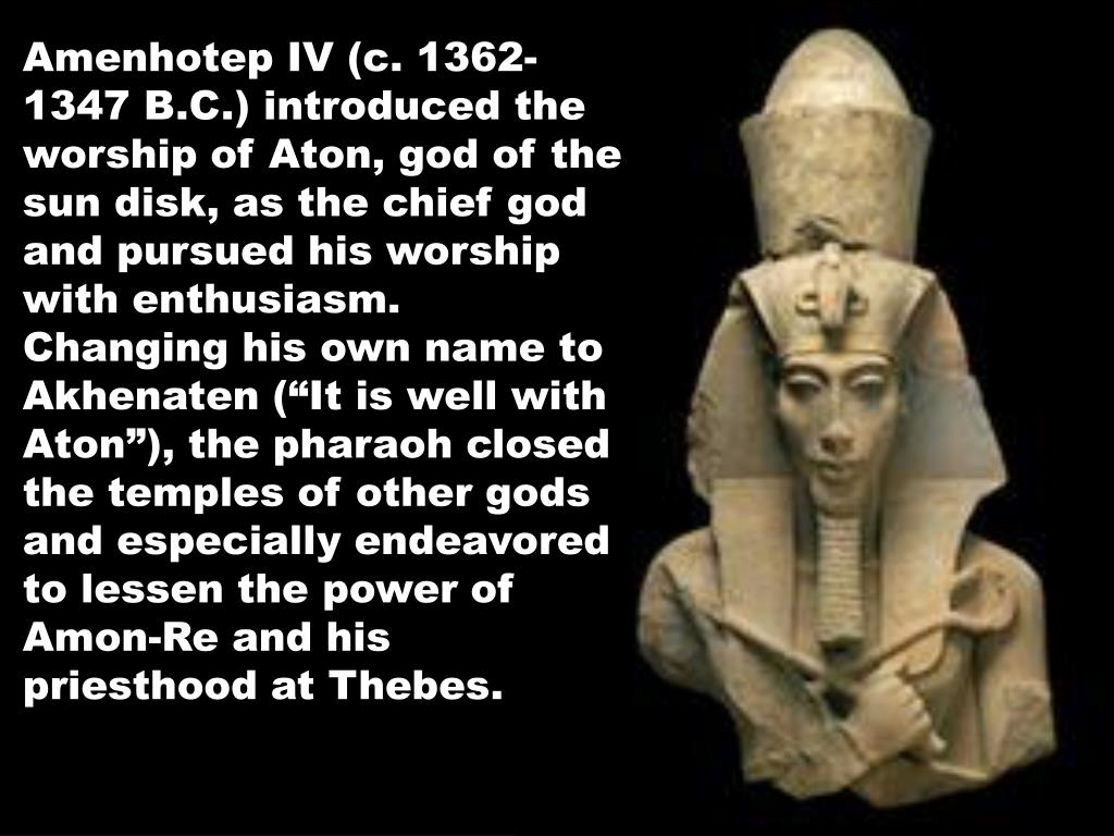 "Amenhotep IV (c. 1362-1347 B.C.) introduced the worship of Aton, god of the sun disk, as the chief god and pursued his worship with enthusiasm.  Changing his own name to Akhenaten (""It is well with Aton""), the pharaoh closed the temples of other gods and especially endeavored to lessen the power of Amon-Re and his priesthood at Thebes."