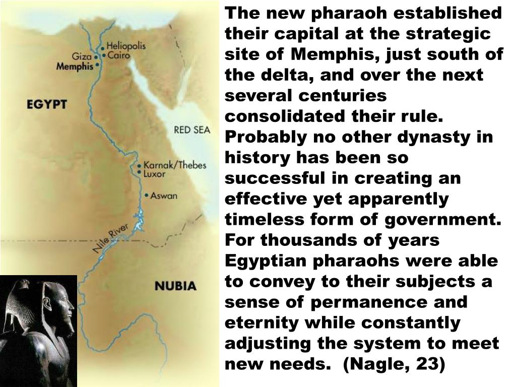 The new pharaoh established their capital at the strategic site of Memphis, just south of the delta, and over the next several centuries consolidated their rule.  Probably no other dynasty in history has been so successful in creating an effective yet apparently timeless form of government.  For thousands of years Egyptian pharaohs were able to convey to their subjects a sense of permanence and eternity while constantly adjusting the system to meet new needs.  (Nagle, 23)