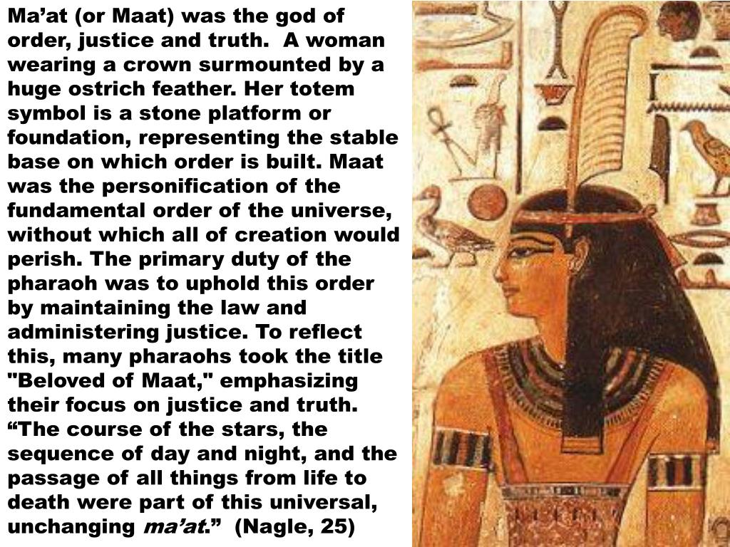 "Ma'at (or Maat) was the god of order, justice and truth.  A woman wearing a crown surmounted by a huge ostrich feather. Her totem symbol is a stone platform or foundation, representing the stable base on which order is built. Maat was the personification of the fundamental order of the universe, without which all of creation would perish. The primary duty of the pharaoh was to uphold this order by maintaining the law and administering justice. To reflect this, many pharaohs took the title ""Beloved of Maat,"" emphasizing their focus on justice and truth.  ""The course of the stars, the sequence of day and night, and the passage of all things from life to death were part of this universal, unchanging"