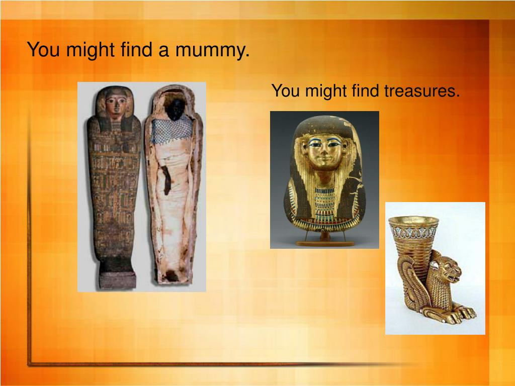 You might find a mummy.