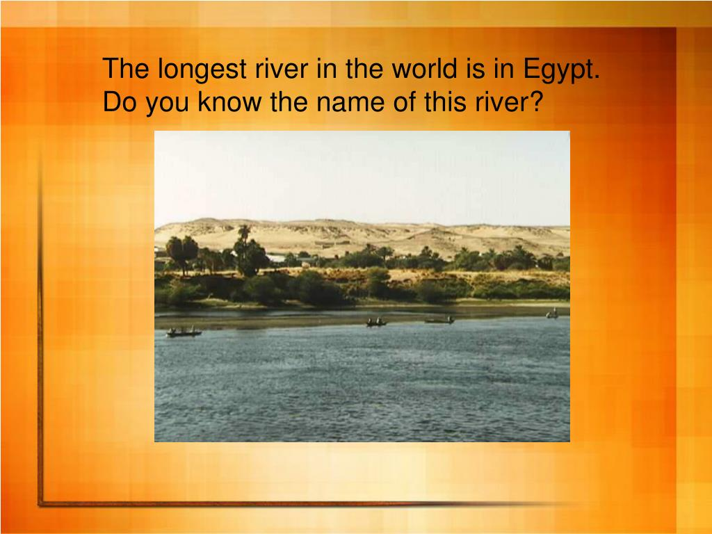 The longest river in the world is in Egypt.