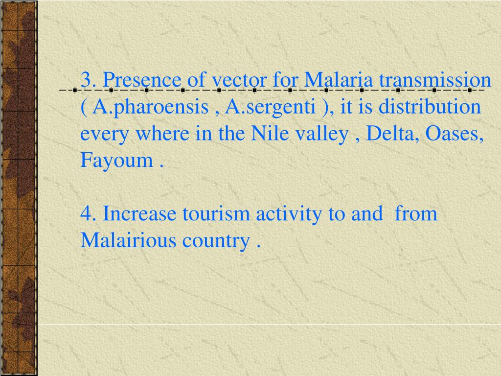 3. Presence of vector for Malaria transmission ( A.pharoensis , A.sergenti ), it is distribution every where in the Nile valley , Delta, Oases, Fayoum .