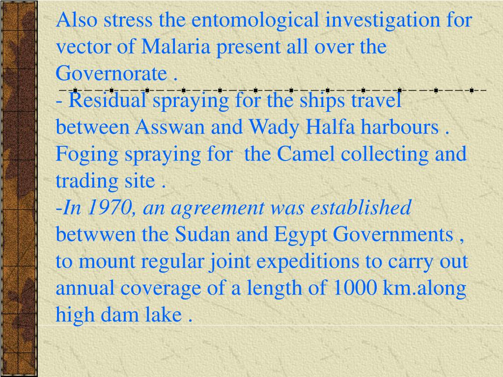 Also stress the entomological investigation for vector of Malaria present all over the Governorate .