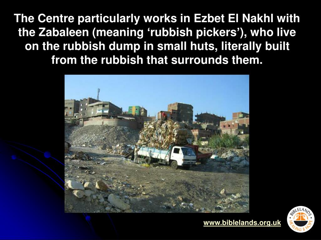 The Centre particularly works in Ezbet El Nakhl with the Zabaleen (meaning 'rubbish pickers'), who live on the rubbish dump in small huts, literally built from the rubbish that surrounds them.