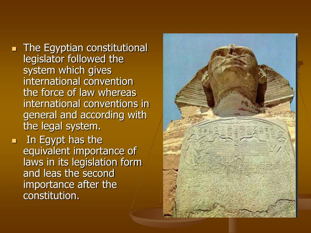 The Egyptian constitutional legislator followed the system which gives international convention the force of law whereas international conventions in general and according with the legal system.