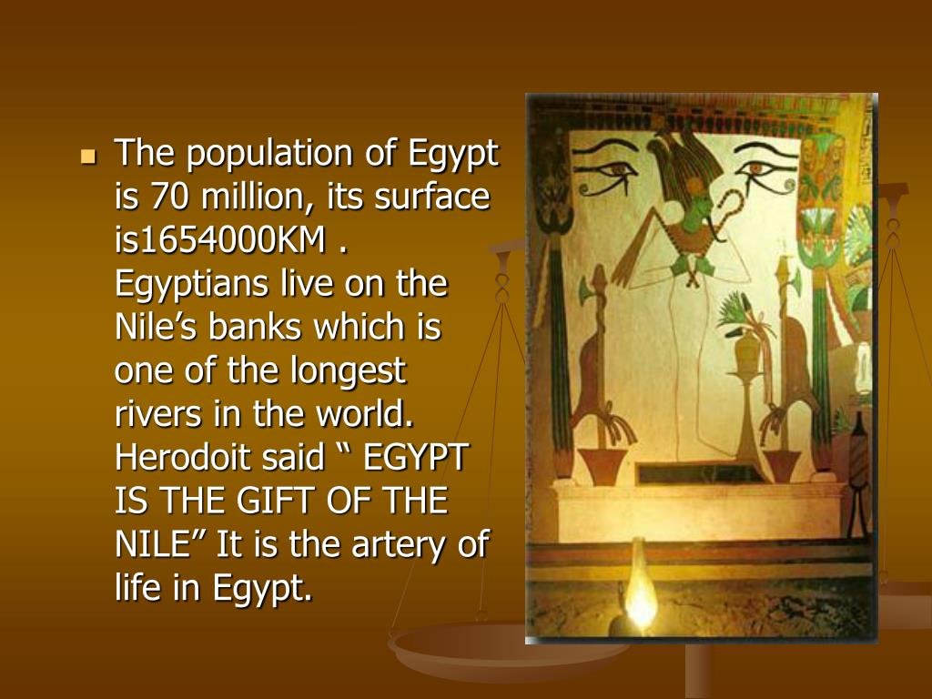"The population of Egypt is 70 million, its surface is1654000KM . Egyptians live on the Nile's banks which is one of the longest rivers in the world. Herodoit said "" EGYPT IS THE GIFT OF THE NILE"" It is the artery of life in Egypt."