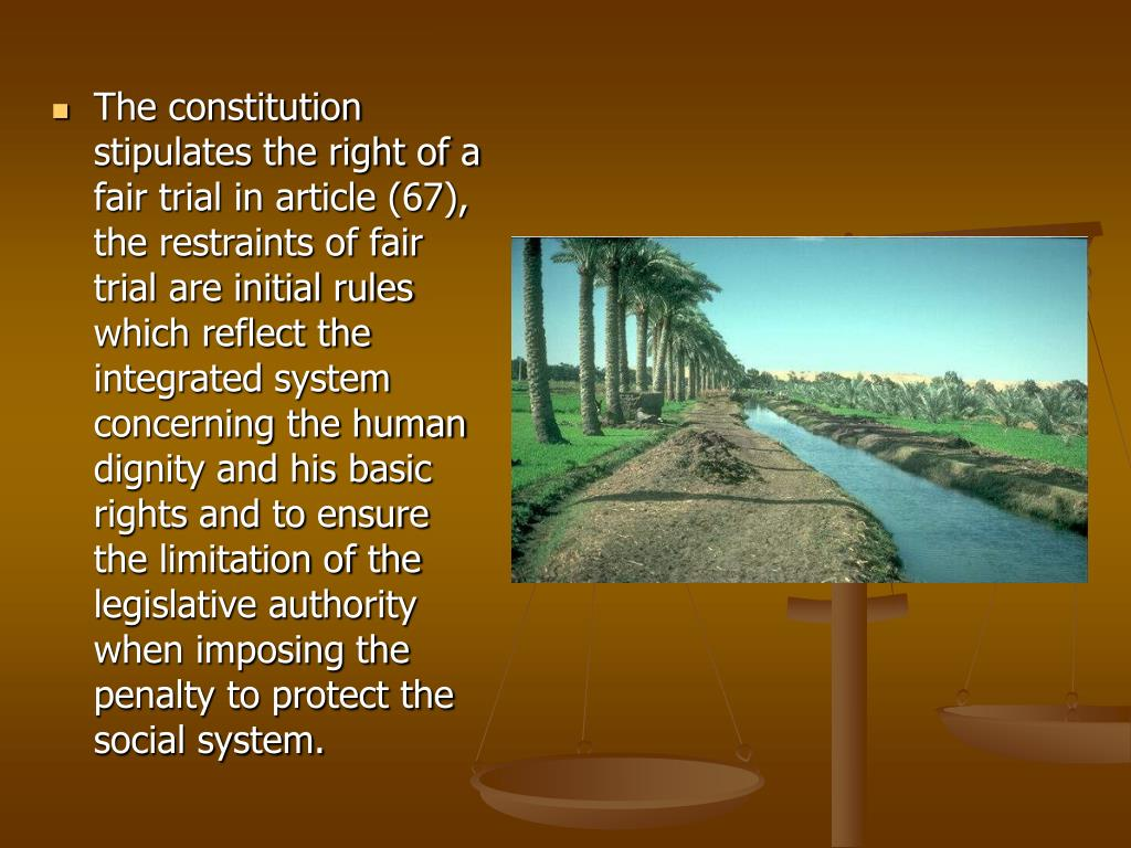 The constitution stipulates the right of a fair trial in article (67), the restraints of fair trial are initial rules which reflect the integrated system concerning the human dignity and his basic rights and to ensure the limitation of the legislative authority when imposing the penalty to protect the social system.