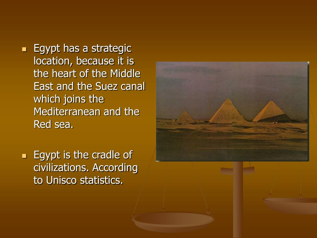 Egypt has a strategic location, because it is the heart of the Middle East and the Suez canal which joins the Mediterranean and the Red sea.