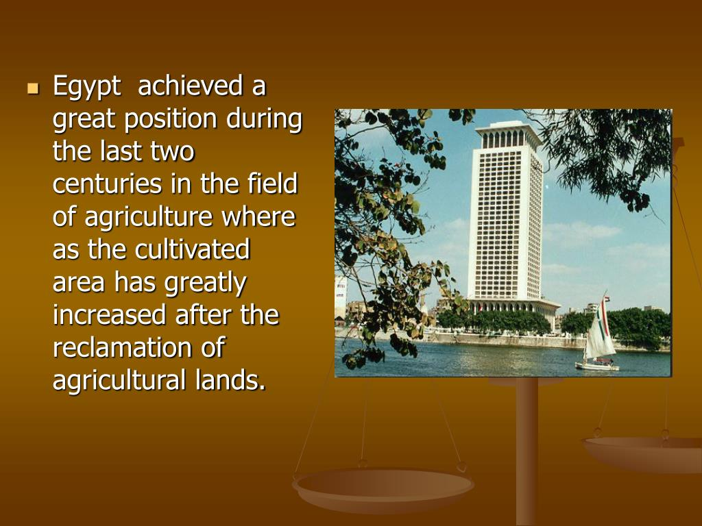 Egypt  achieved a great position during the last two centuries in the field of agriculture where as the cultivated area has greatly increased after the reclamation of agricultural lands.