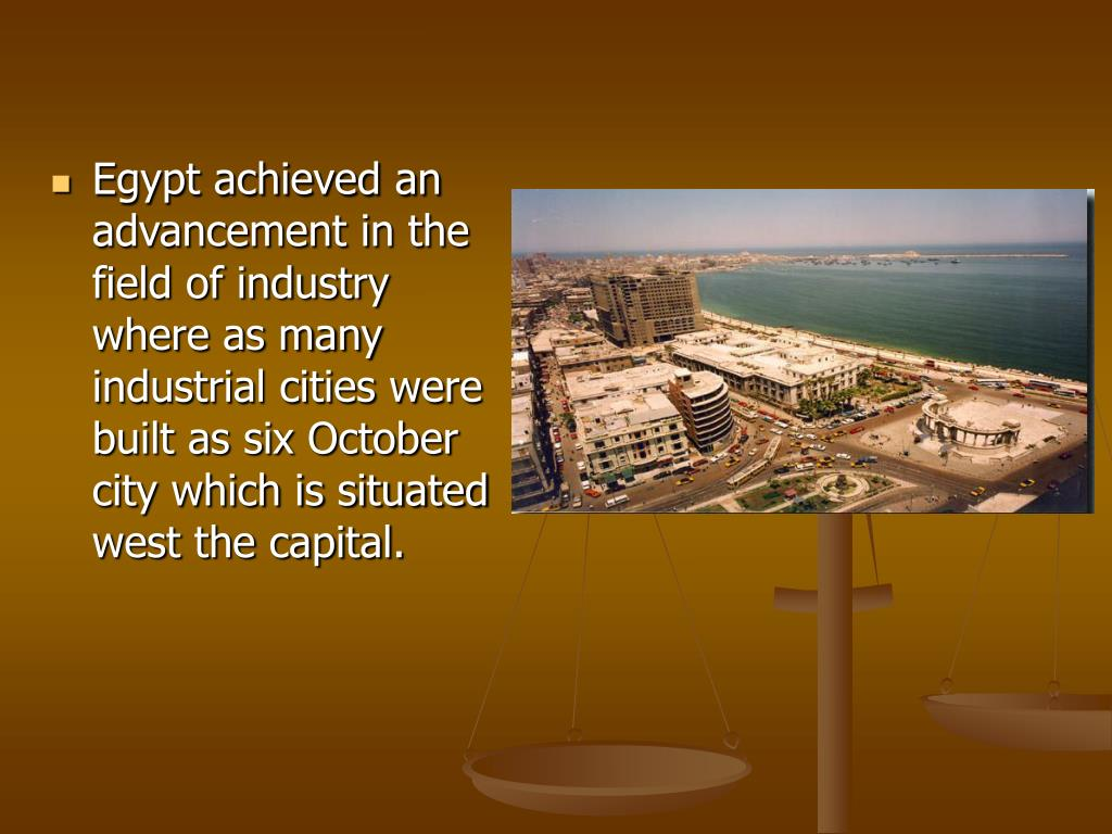 Egypt achieved an advancement in the field of industry where as many industrial cities were built as six October city which is situated west the capital.