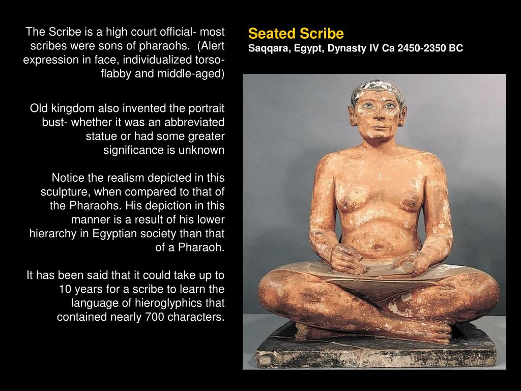 The Scribe is a high court official- most scribes were sons of pharaohs.  (Alert expression in face, individualized torso- flabby and middle-aged)