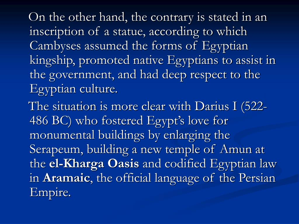 On the other hand, the contrary is stated in an inscription of a statue, according to which Cambyses assumed the forms of Egyptian kingship, promoted native Egyptians to assist in the government, and had deep respect to the Egyptian culture.