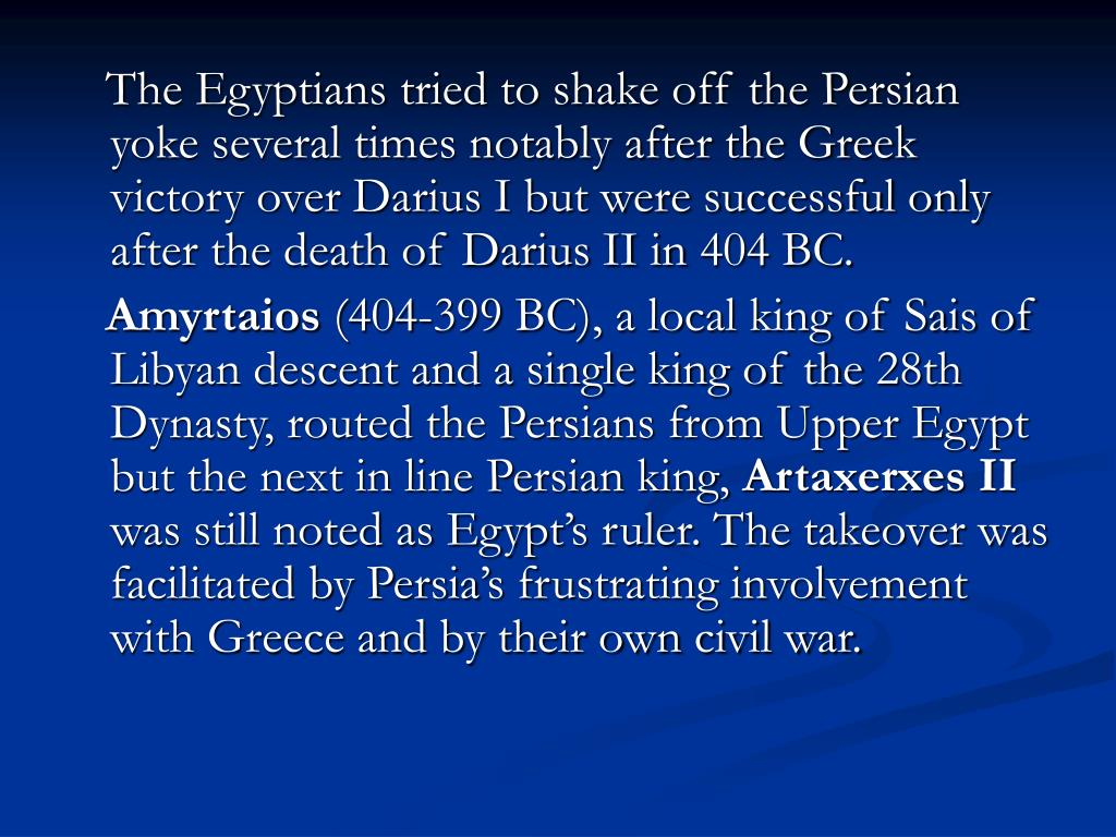 The Egyptians tried to shake off the Persian yoke several times notably after the Greek victory over Darius I but were successful only after the death of Darius II in 404 BC.