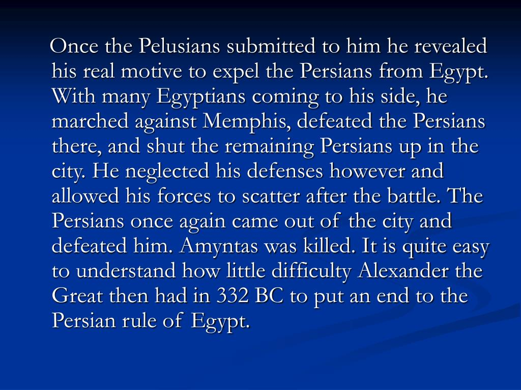 Once the Pelusians submitted to him he revealed his real motive to expel the Persians from Egypt. With many Egyptians coming to his side, he marched against Memphis, defeated the Persians there, and shut the remaining Persians up in the city. He neglected his defenses however and allowed his forces to scatter after the battle. The Persians once again came out of the city and defeated him. Amyntas was killed. It is quite easy to understand how little difficulty Alexander the Great then had in 332 BC to put an end to the Persian rule of Egypt.