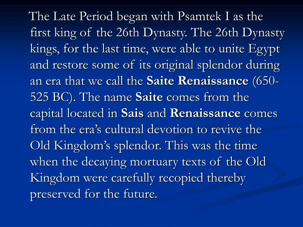 The Late Period began with Psamtek I as the first king of the 26th Dynasty. The 26th Dynasty kings, for the last time, were able to unite Egypt and restore some of its original splendor during an era that we call the