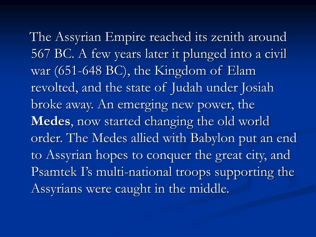 The Assyrian Empire reached its zenith around 567 BC. A few years later it plunged into a civil war (651-648 BC), the Kingdom of Elam revolted, and the state of Judah under Josiah broke away. An emerging new power, the
