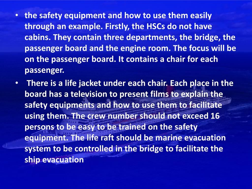 the safety equipment and how to use them easily through an example. Firstly, the HSCs do not have cabins. They contain three departments, the bridge, the passenger board and the engine room. The focus will be on the passenger board. It contains a chair for each passenger.
