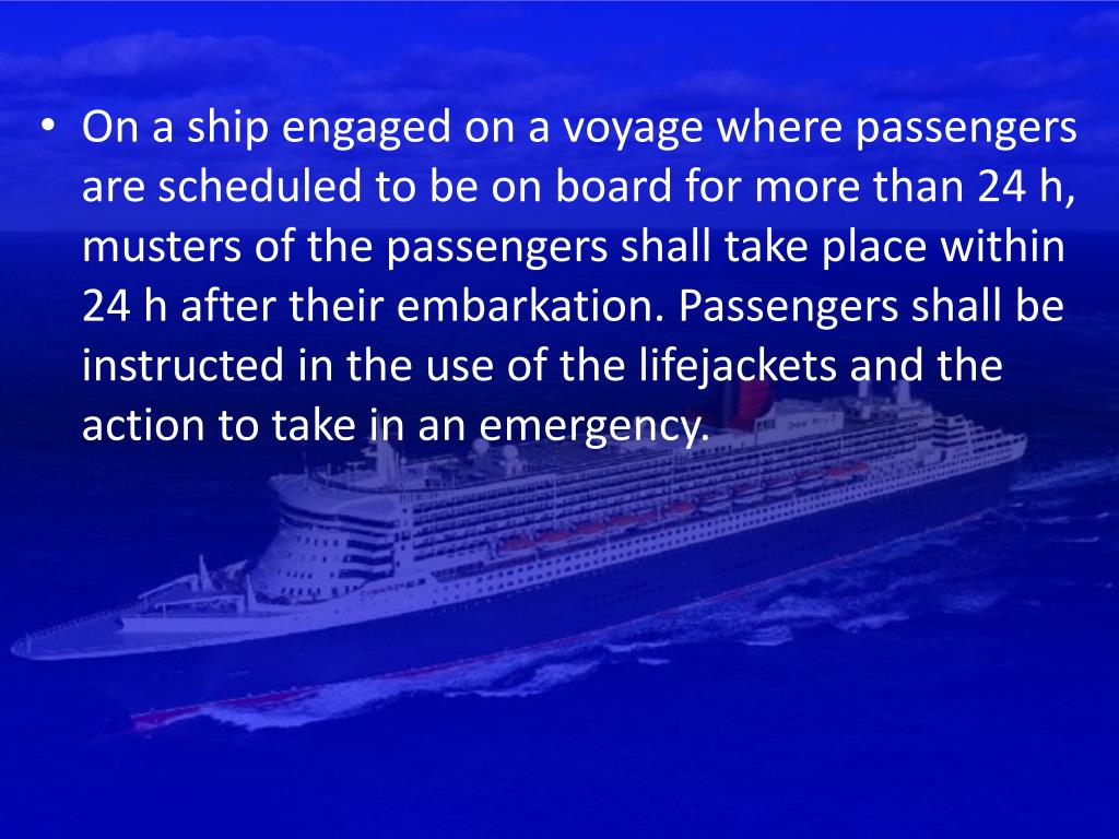 On a ship engaged on a voyage where passengers are scheduled to be on board for more than 24 h, musters of the passengers shall take place within 24 h after their embarkation. Passengers shall be instructed in the use of the lifejackets and the action to take in an emergency.