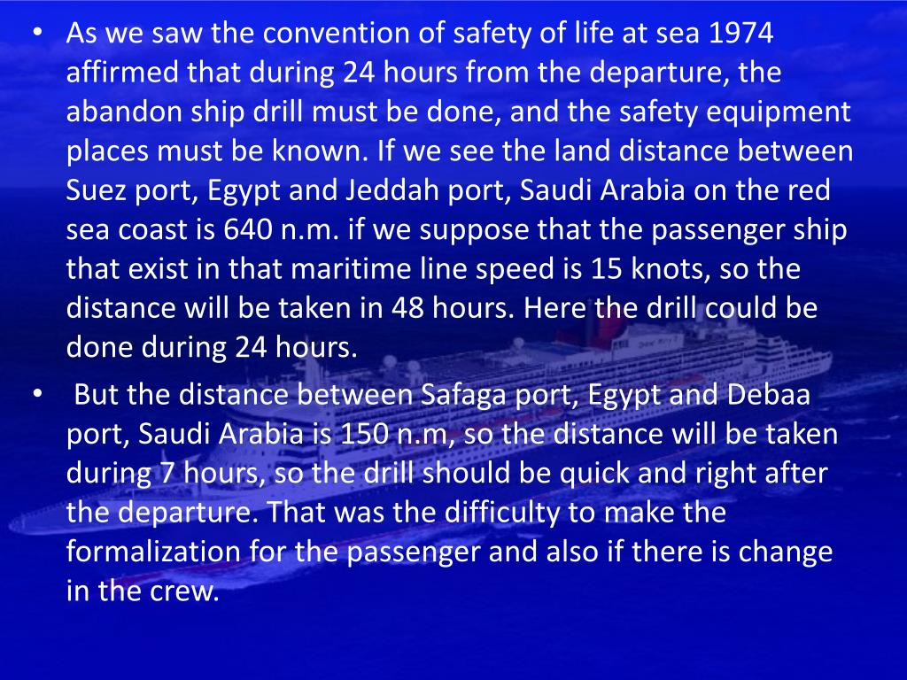As we saw the convention of safety of life at sea 1974 affirmed that during 24 hours from the departure, the abandon ship drill must be done, and the safety equipment places must be known. If we see the land distance between Suez port, Egypt and Jeddah port, Saudi Arabia on the red sea coast is 640 n.m. if we suppose that the passenger ship that exist in that maritime line speed is 15 knots, so the distance will be taken in 48 hours. Here the drill could be done during 24 hours.