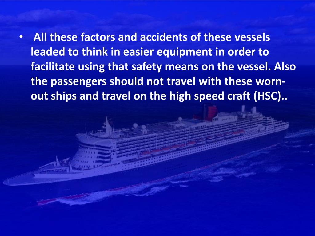 All these factors and accidents of these vessels leaded to think in easier equipment in order to facilitate using that safety means on the vessel. Also the passengers should not travel with these worn-out ships and travel on the high speed craft (HSC)..