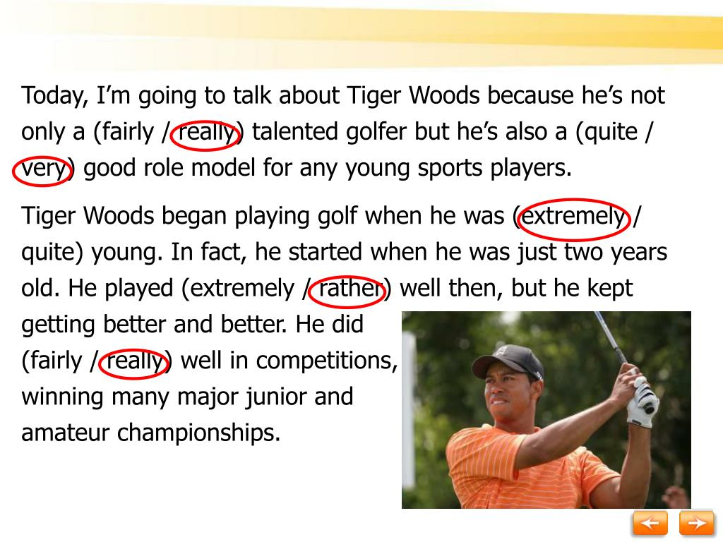 Today, I'm going to talk about Tiger Woods because he's not only a (fairly / really) talented golfer