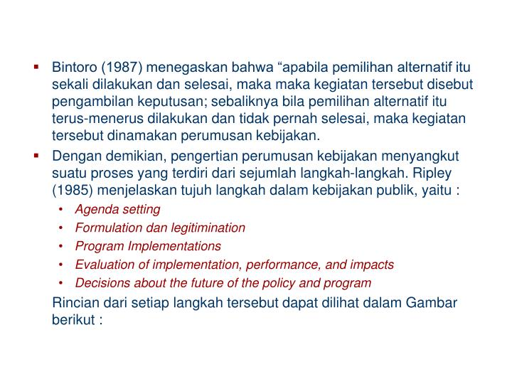 "Bintoro (1987) menegaskan bahwa ""apabila pemilihan alternatif itu sekali dilakukan dan selesai, maka maka kegiatan tersebut disebut pengambilan keputusan; sebaliknya bila pemilihan alternatif itu terus-menerus dilakukan dan tidak pernah selesai, maka kegiatan tersebut dinamakan perumusan kebijakan."