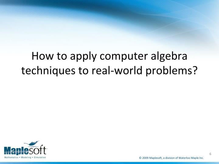How to apply computer algebra techniques to real-world problems?