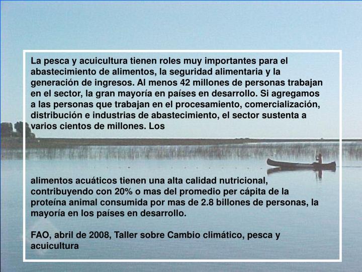 La pesca y acuicultura tienen roles muy importantes para el abastecimiento de alimentos, la seguridad alimentaria y la generación de ingresos. Al menos 42 millones de personas trabajan en el sector, la gran mayoría en países en desarrollo. Si agregamos a las personas que trabajan en el procesamiento, comercialización, distribución e industrias de abastecimiento, el sector sustenta a varios cientos de millones. Los