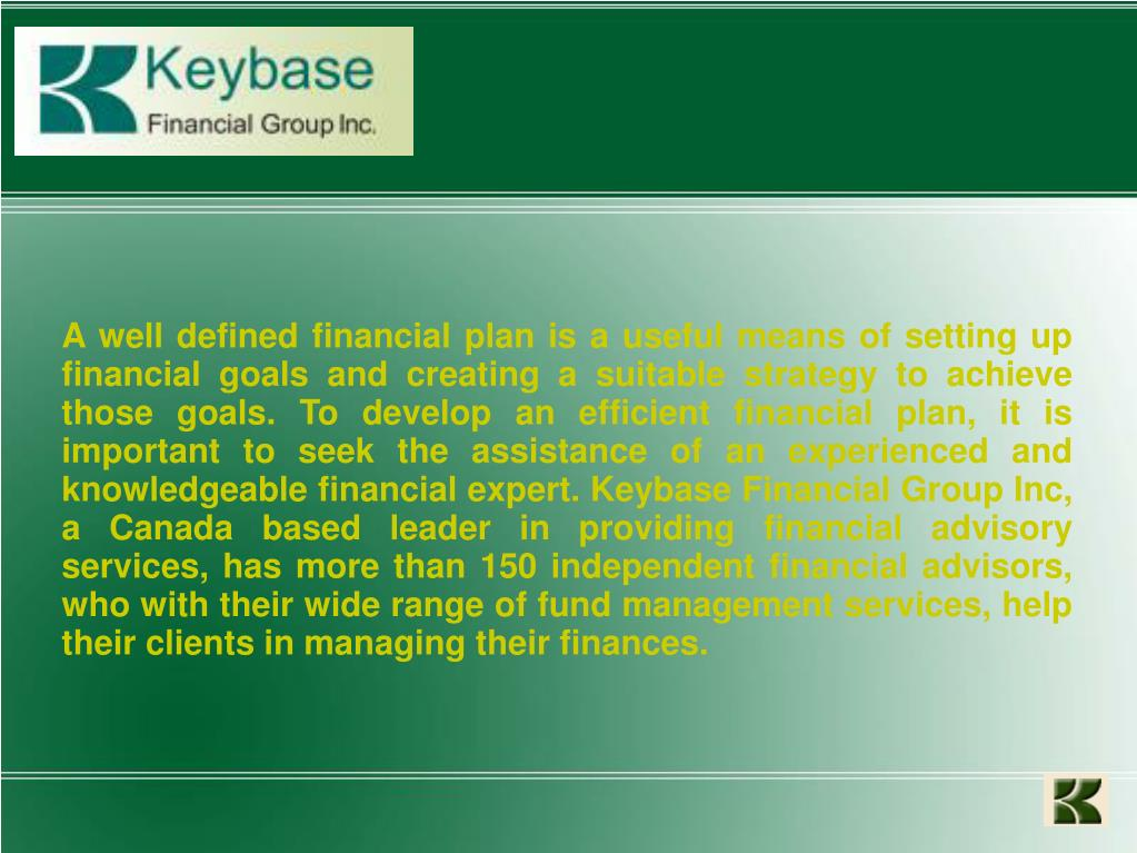 A well defined financial plan is a useful means of setting up financial goals and creating a suitable strategy to achieve those goals. To develop an efficient financial plan, it is important to seek the assistance of an experienced and knowledgeable financial expert. Keybase Financial Group Inc, a Canada based leader in providing financial advisory services, has more than 150 independent financial advisors, who with their wide range of fund management services, help their clients in managing their finances.