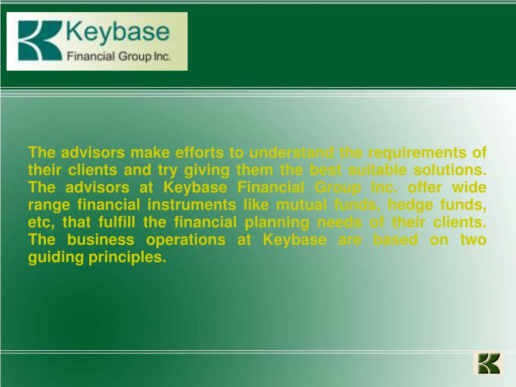 The advisors make efforts to understand the requirements of their clients and try giving them the best suitable solutions. The advisors at Keybase Financial Group Inc. offer wide range financial instruments like mutual funds, hedge funds, etc, that fulfill the financial planning needs of their clients. The business operations at Keybase are based on two guiding principles.