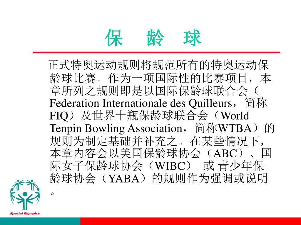 正式特奥运动规则将规范所有的特奥运动保龄球比赛。作为一项国际性的比赛项目,本章所列之规则即是以国际保龄球联合会(