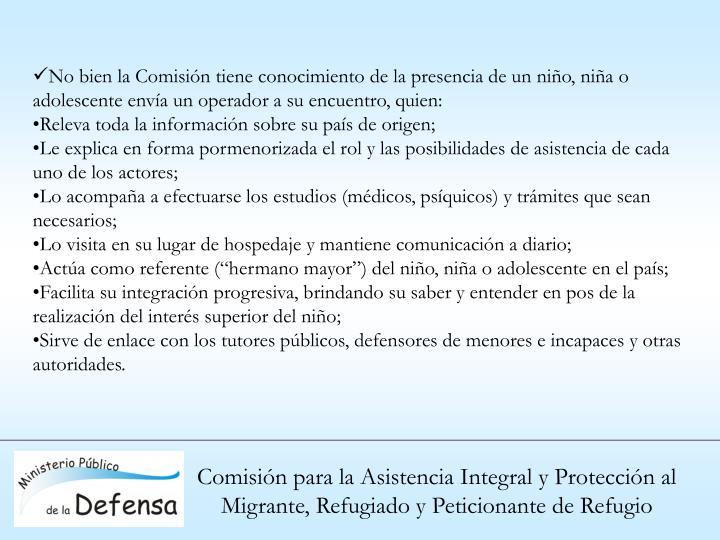No bien la Comisión tiene conocimiento de la presencia de un niño, niña o adolescente envía un operador a su encuentro, quien: