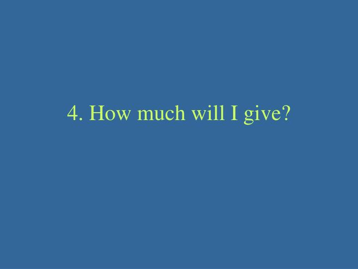 4. How much will I give?