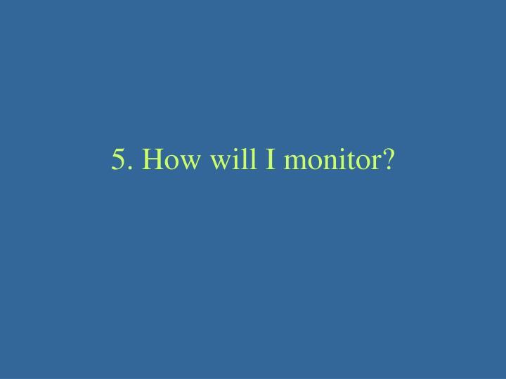 5. How will I monitor?