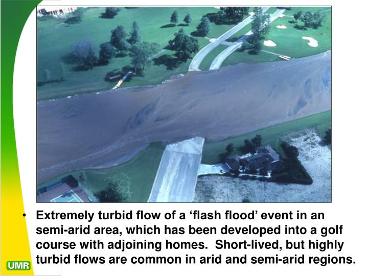 Extremely turbid flow of a 'flash flood' event in an semi-arid area, which has been developed into a golf course with adjoining homes.  Short-lived, but highly turbid flows are common in arid and semi-arid regions.