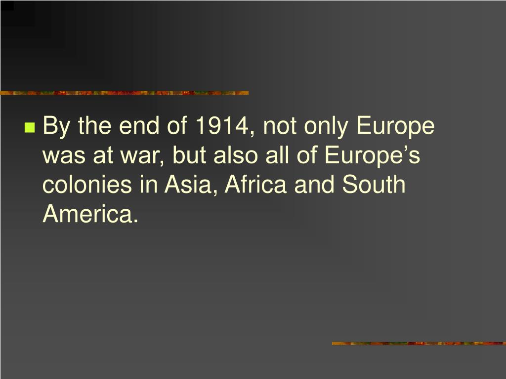 By the end of 1914, not only Europe was at war, but also all of Europe's colonies in Asia, Africa and South America.