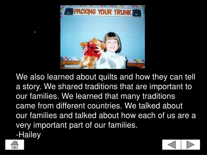 We also learned about quilts and how they can tell a story. We shared traditions that are important to our families. We learned that many traditions came from different countries. We talked about our families and talked about how each of us are a very important part of our families.