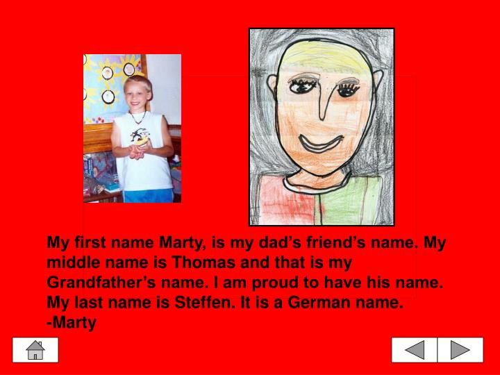 My first name Marty, is my dad's friend's name. My middle name is Thomas and that is my Grandfather's name. I am proud to have his name. My last name is Steffen. It is a German name.