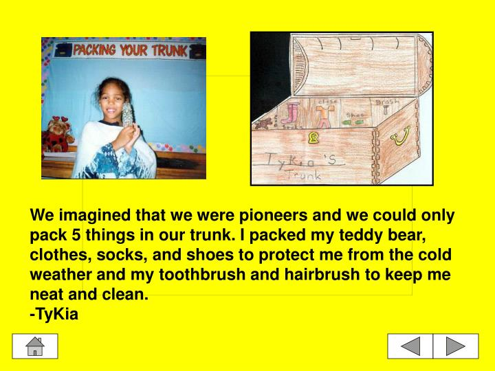 We imagined that we were pioneers and we could only pack 5 things in our trunk. I packed my teddy bear, clothes, socks, and shoes to protect me from the cold weather and my toothbrush and hairbrush to keep me neat and clean.