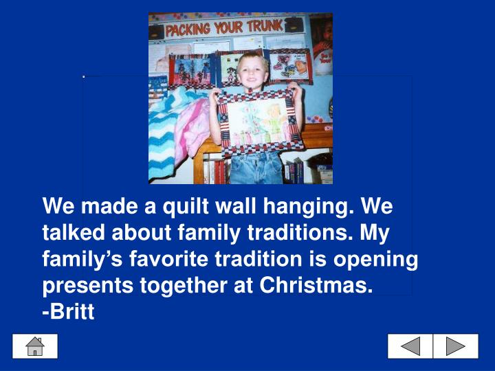 We made a quilt wall hanging. We talked about family traditions. My family's favorite tradition is opening presents together at Christmas.