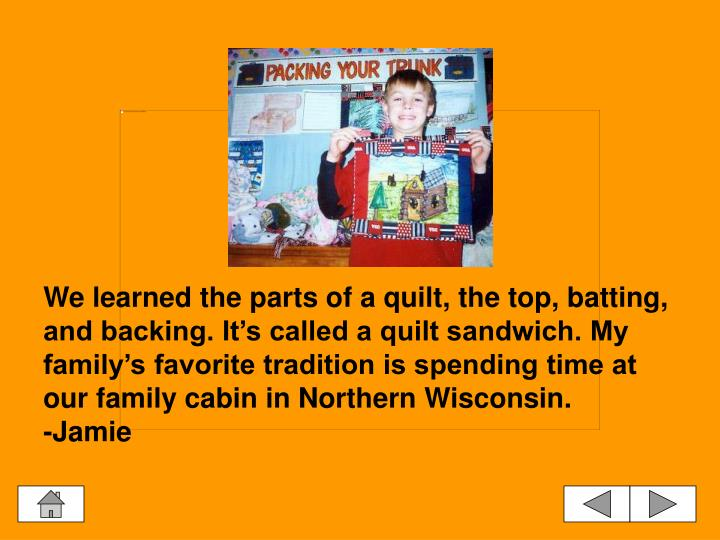We learned the parts of a quilt, the top, batting, and backing. It's called a quilt sandwich. My family's favorite tradition is spending time at our family cabin in Northern Wisconsin.