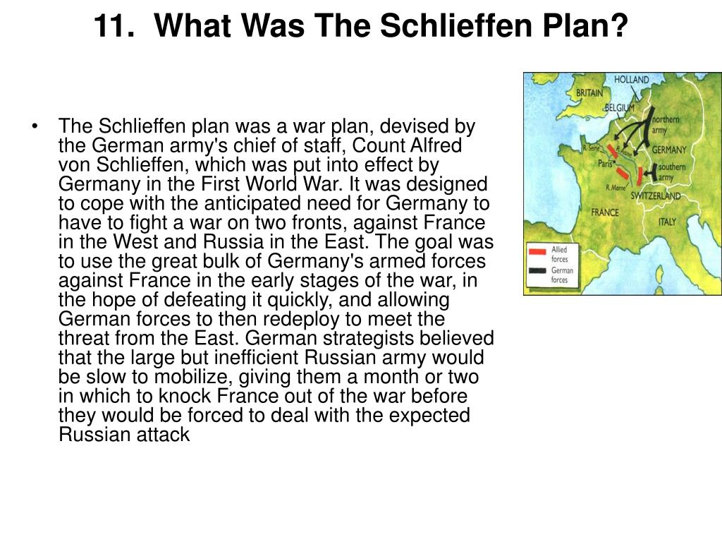 The Schlieffen plan was a war plan, devised by the German army's chief of staff, Count Alfred von Schlieffen, which was put into effect by Germany in the First World War. It was designed to cope with the anticipated need for Germany to have to fight a war on two fronts, against France in the West and Russia in the East. The goal was to use the great bulk of Germany's armed forces against France in the early stages of the war, in the hope of defeating it quickly, and allowing German forces to then redeploy to meet the threat from the East. German strategists believed that the large but inefficient Russian army would be slow to mobilize, giving them a month or two in which to knock France out of the war before they would be forced to deal with the expected Russian attack