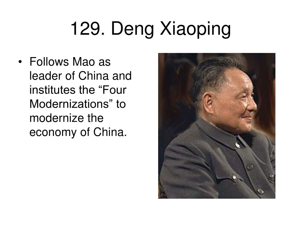 "Follows Mao as leader of China and institutes the ""Four Modernizations"" to modernize the economy of China."